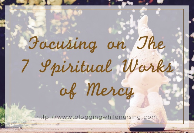 Focusing on The  7 Spiritual Works of Mercy